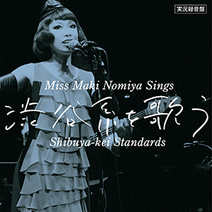 Maki Nomiya / ~Miss Maki Nomiya sings Shibuya-kei Standards~