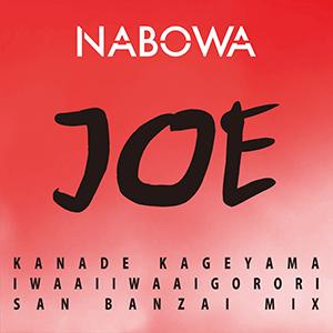NABOWA / JOE (KANADE KAGEYAMA IWAAIIWAAIGORORI SAN BANZAI MIX) [DIGITAL]
